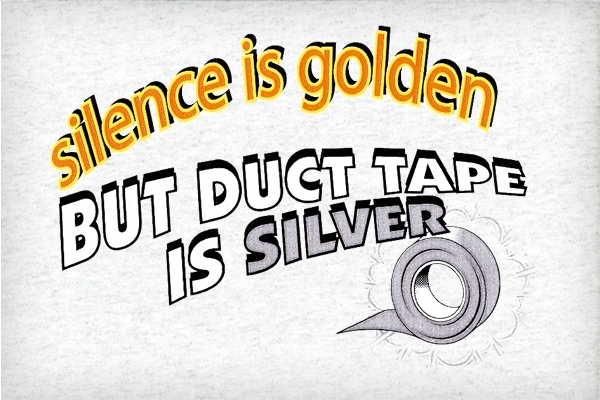 "silence is golden but duct tape is silver"" words of worth the phrase"